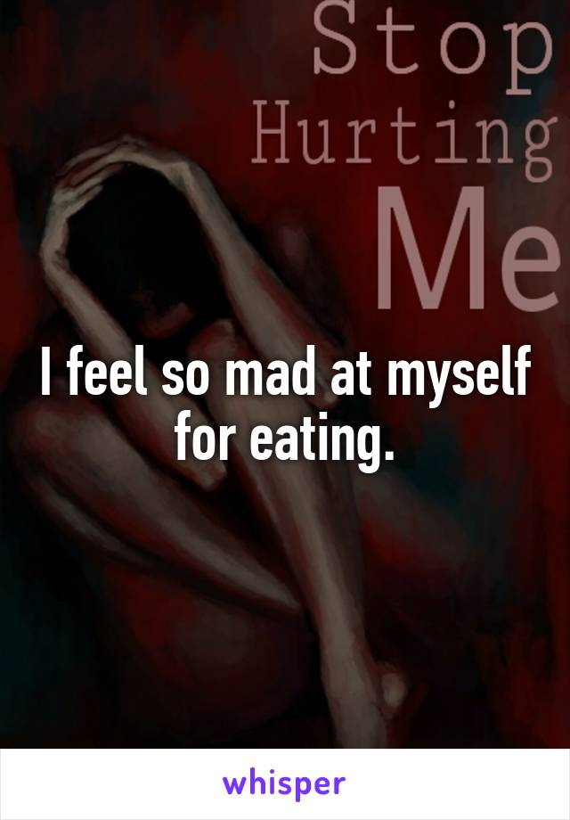 I feel so mad at myself for eating.