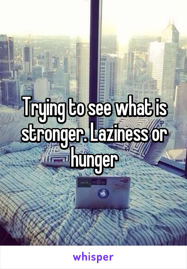 Trying to see what is stronger. Laziness or hunger