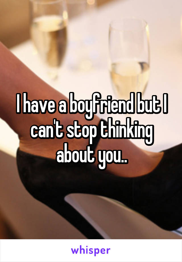 I have a boyfriend but I can't stop thinking about you..