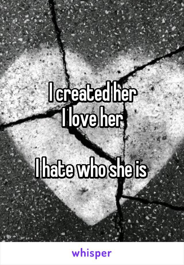 I created her I love her  I hate who she is