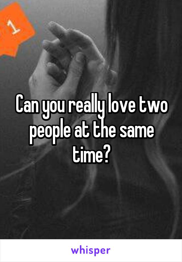 Can you really love two people at the same time?
