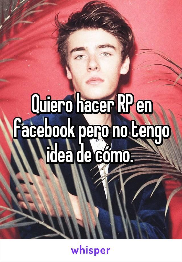 Quiero hacer RP en facebook pero no tengo idea de cómo.