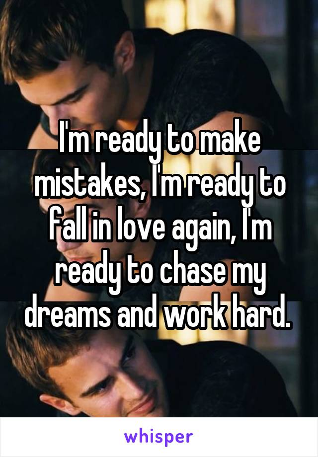 I'm ready to make mistakes, I'm ready to fall in love again, I'm ready to chase my dreams and work hard.