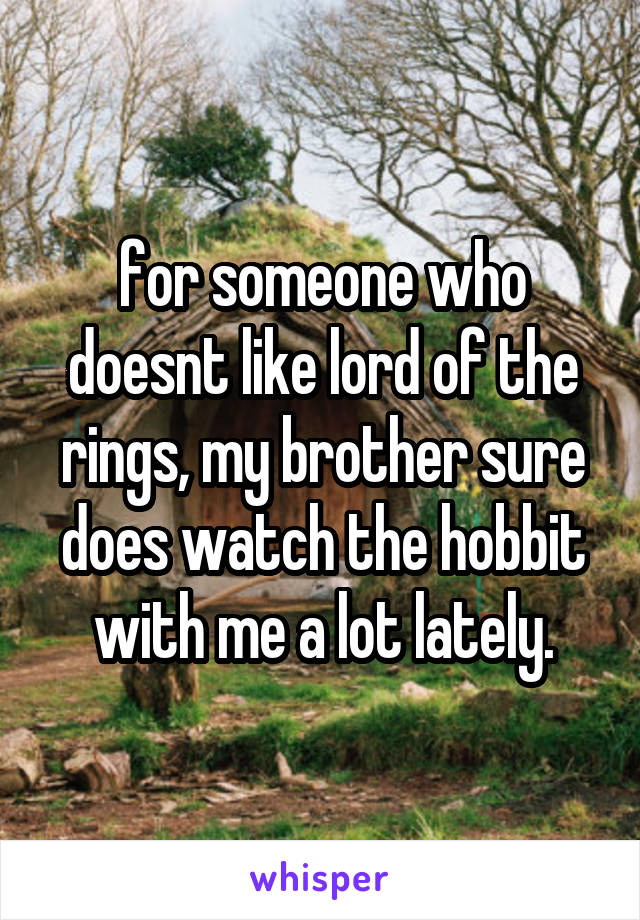 for someone who doesnt like lord of the rings, my brother sure does watch the hobbit with me a lot lately.