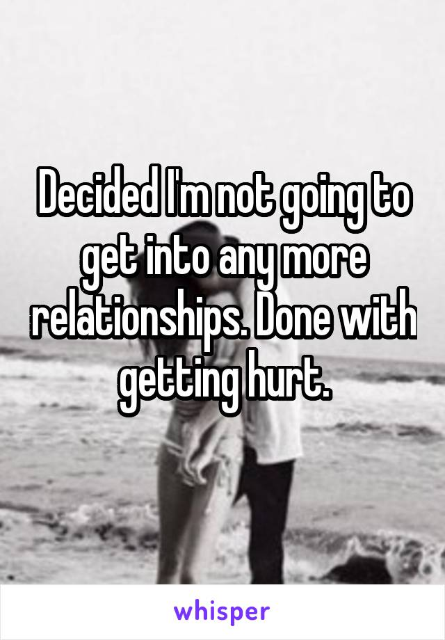 Decided I'm not going to get into any more relationships. Done with getting hurt.