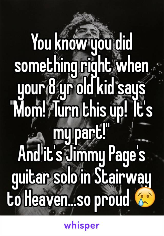 "You know you did something right when your 8 yr old kid says  ""Mom!  Turn this up!  It's my part!"" And it's Jimmy Page's guitar solo in Stairway to Heaven...so proud 😢"