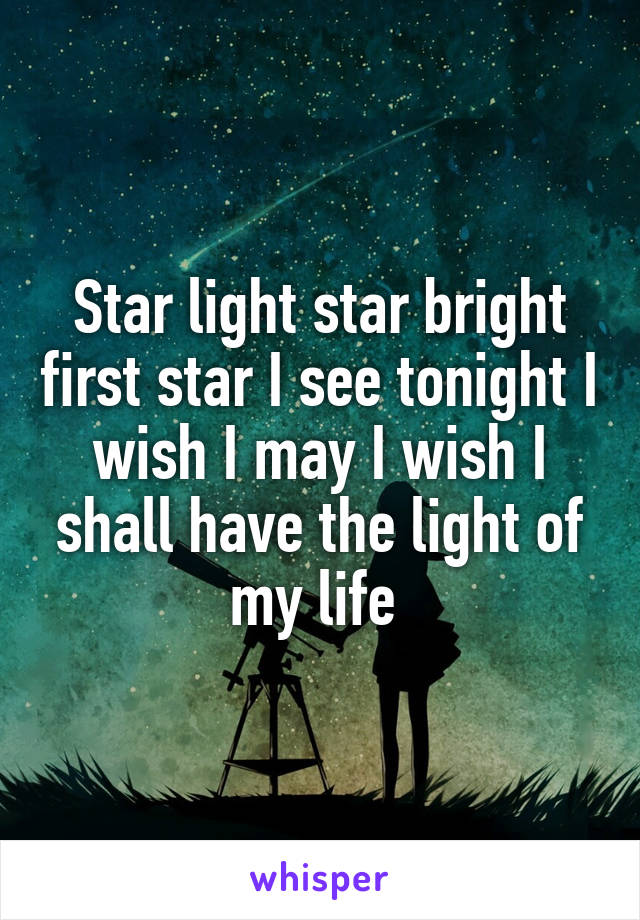 Star light star bright first star I see tonight I wish I may I wish I shall have the light of my life