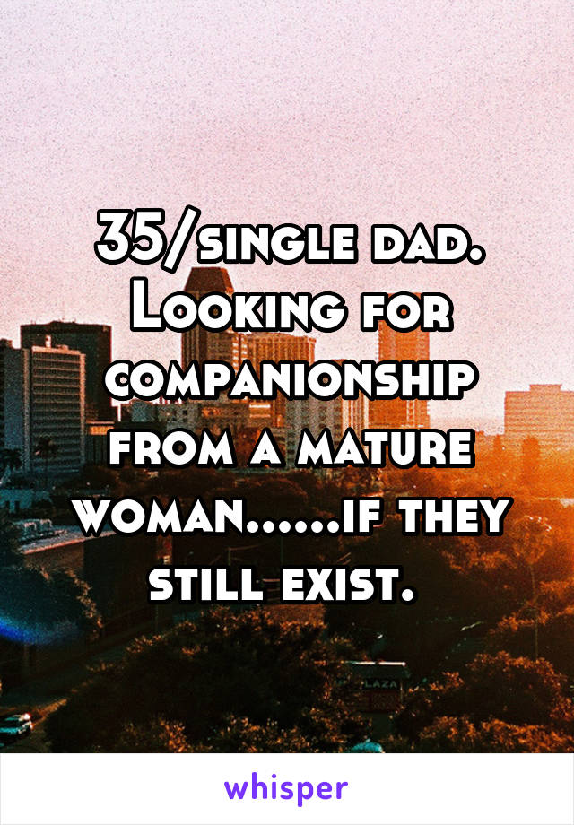 35/single dad. Looking for companionship from a mature woman......if they still exist.