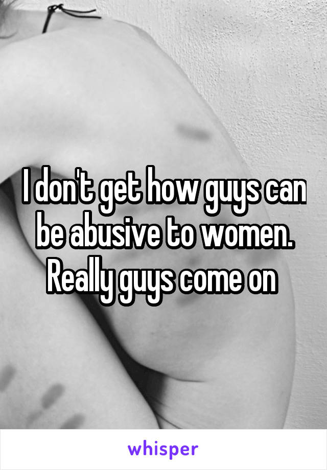 I don't get how guys can be abusive to women. Really guys come on