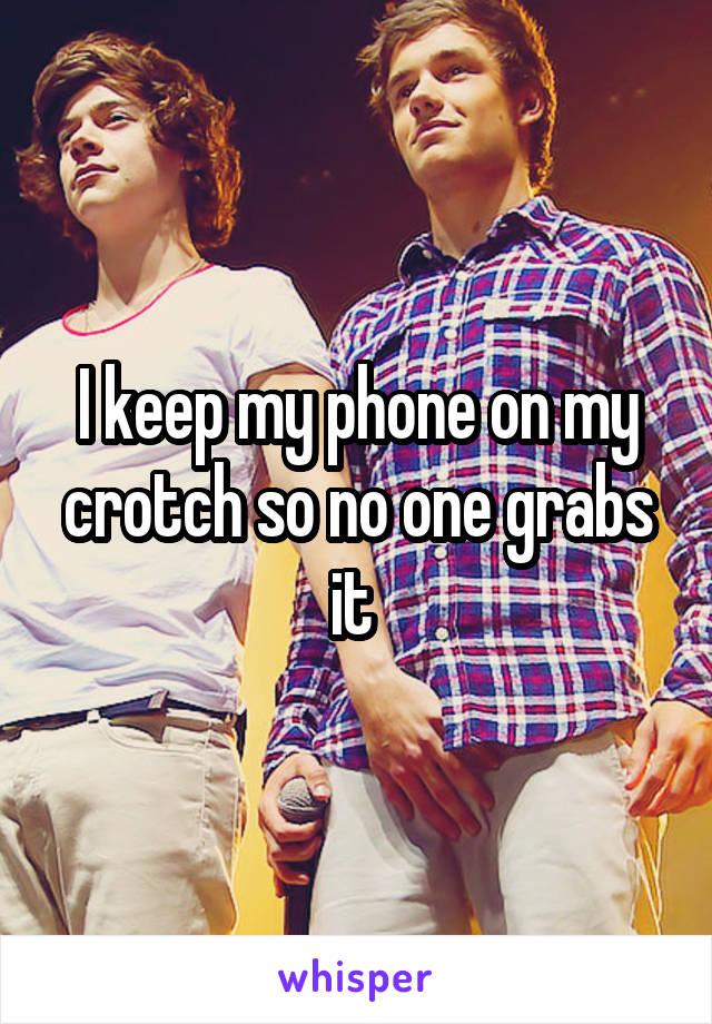 I keep my phone on my crotch so no one grabs it