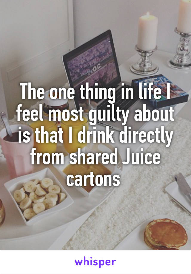 The one thing in life I feel most guilty about is that I drink directly from shared Juice cartons