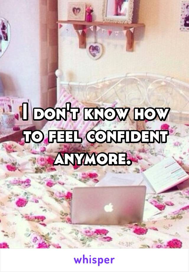 I don't know how to feel confident anymore.