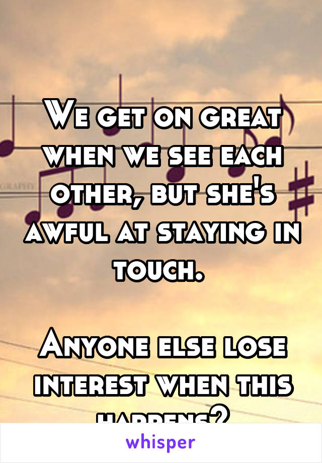 We get on great when we see each other, but she's awful at staying in touch.   Anyone else lose interest when this happens?