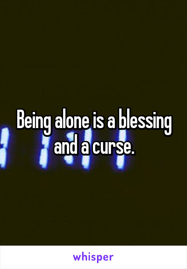 Being alone is a blessing and a curse.