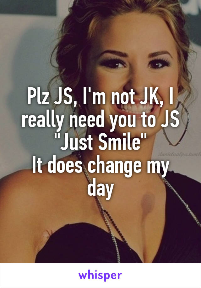 "Plz JS, I'm not JK, I really need you to JS ""Just Smile"" It does change my day"