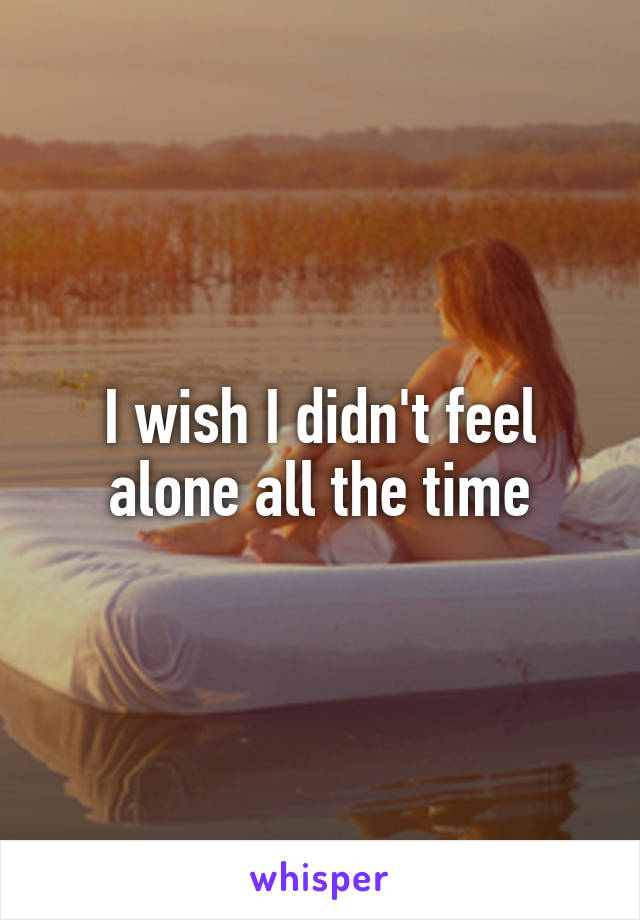 I wish I didn't feel alone all the time