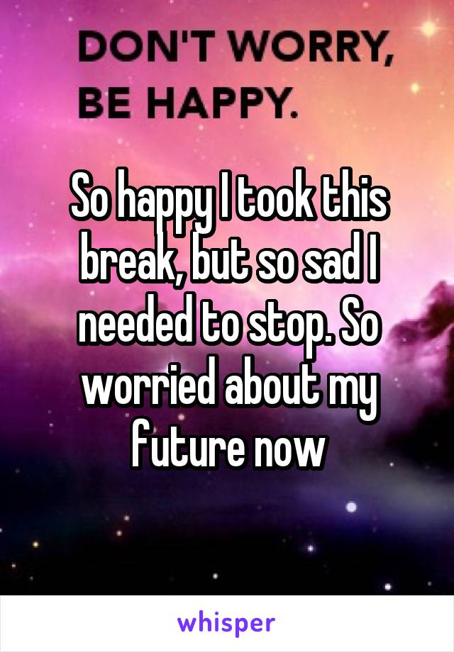 So happy I took this break, but so sad I needed to stop. So worried about my future now