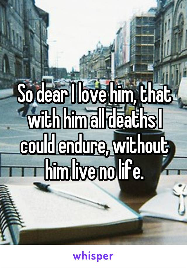 So dear I love him, that with him all deaths I could endure, without him live no life.