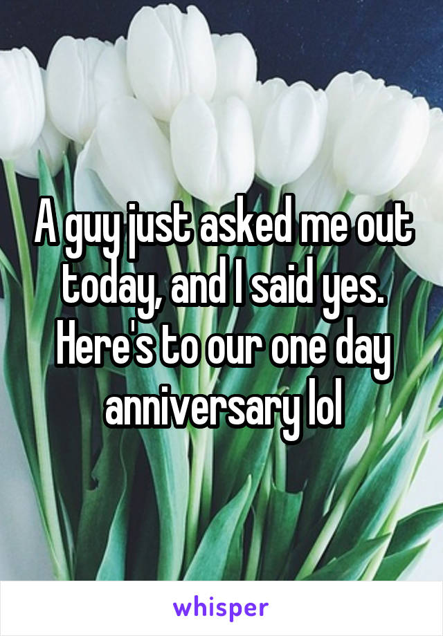 A guy just asked me out today, and I said yes. Here's to our one day anniversary lol