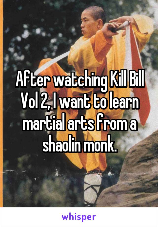 After watching Kill Bill Vol 2, I want to learn martial arts from a shaolin monk.