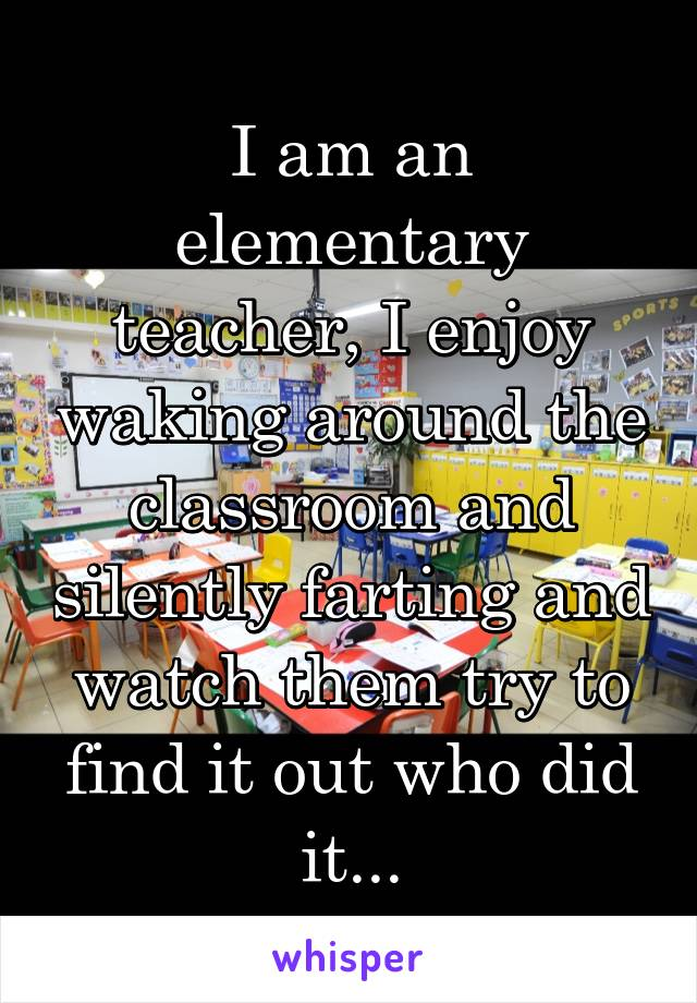 I am an elementary teacher, I enjoy waking around the classroom and silently farting and watch them try to find it out who did it...
