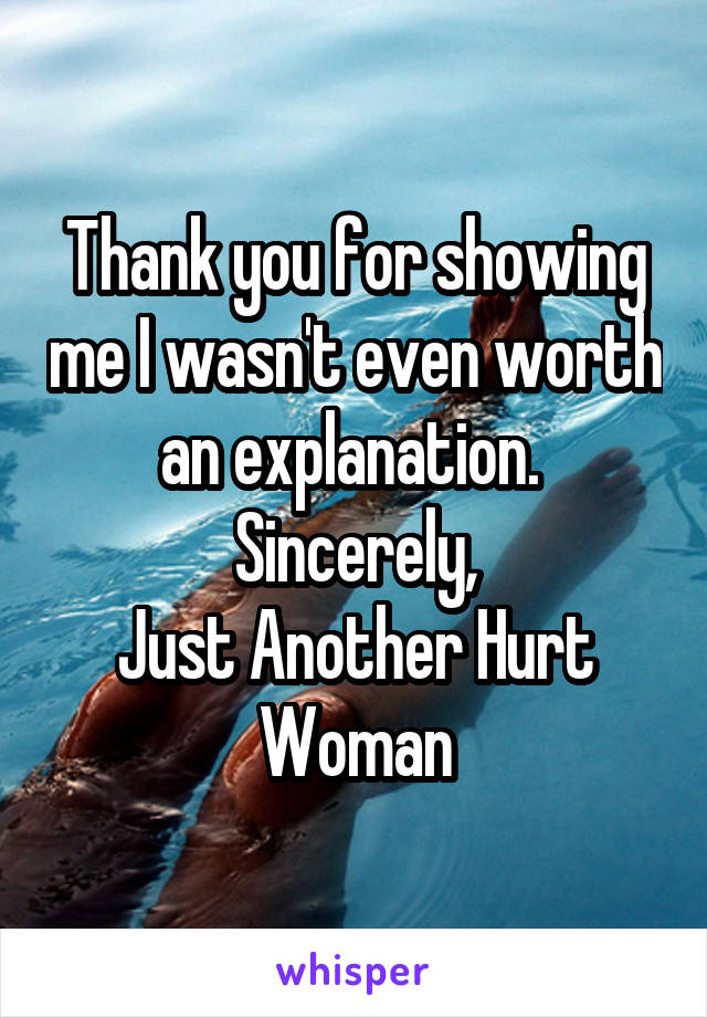 Thank you for showing me I wasn't even worth an explanation.  Sincerely, Just Another Hurt Woman