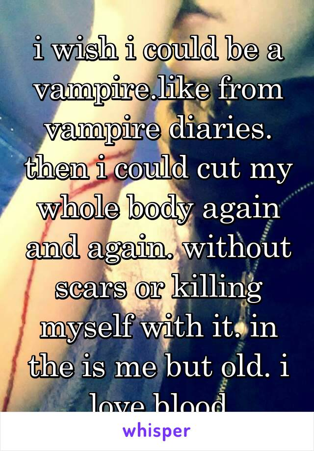 i wish i could be a vampire.like from vampire diaries. then i could cut my whole body again and again. without scars or killing myself with it. in the is me but old. i love blood