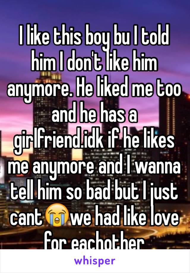 I like this boy bu I told him I don't like him anymore. He liked me too and he has a girlfriend.idk if he likes me anymore and I wanna tell him so bad but I just cant😭we had like love for eachother