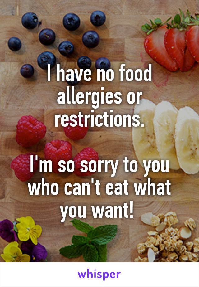 I have no food allergies or restrictions.  I'm so sorry to you who can't eat what you want!