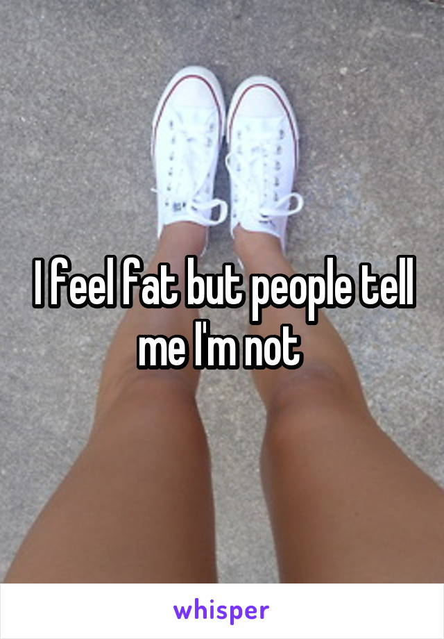 I feel fat but people tell me I'm not