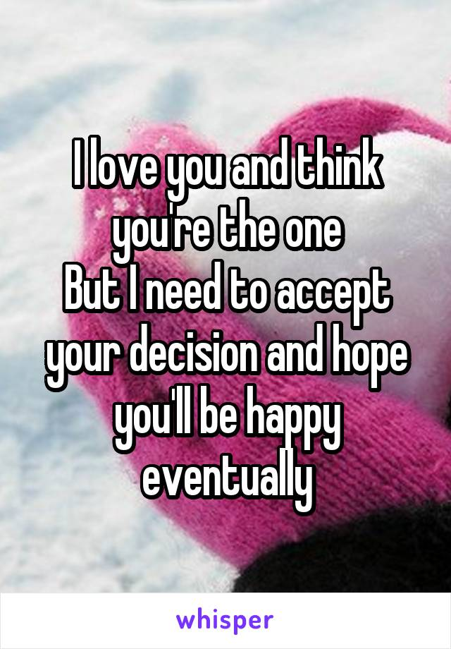 I love you and think you're the one But I need to accept your decision and hope you'll be happy eventually