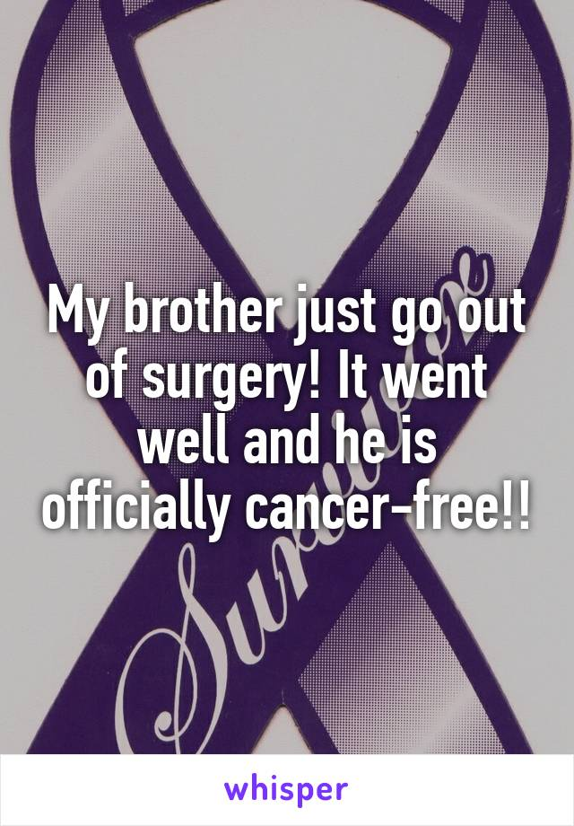My brother just go out of surgery! It went well and he is officially cancer-free!!