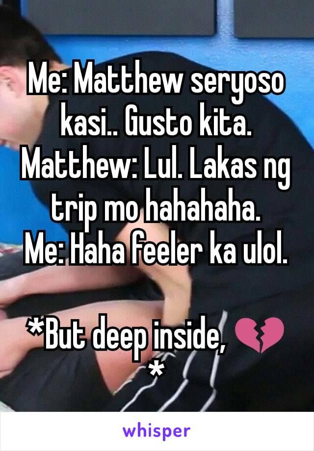 Me: Matthew seryoso kasi.. Gusto kita. Matthew: Lul. Lakas ng trip mo hahahaha. Me: Haha feeler ka ulol.  *But deep inside, 💔*