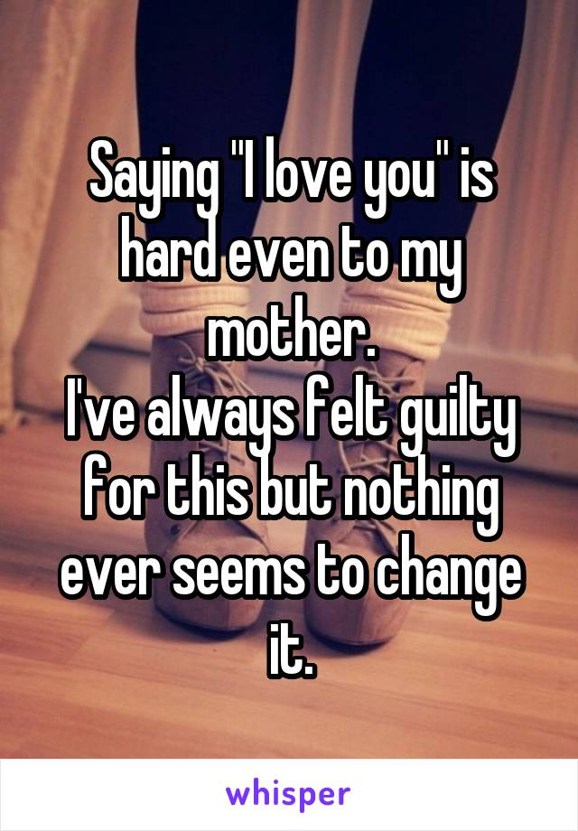 """Saying """"I love you"""" is hard even to my mother. I've always felt guilty for this but nothing ever seems to change it."""