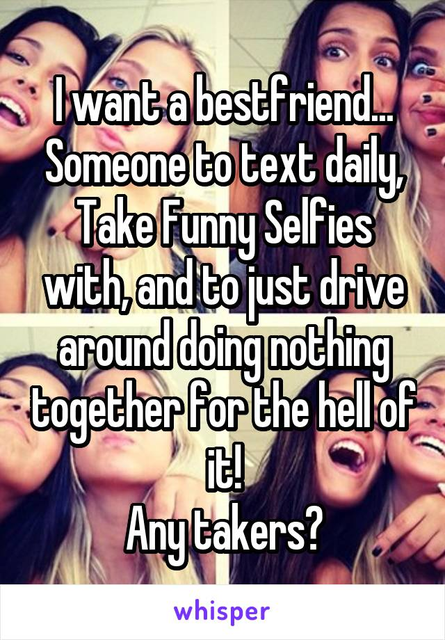 I want a bestfriend... Someone to text daily, Take Funny Selfies with, and to just drive around doing nothing together for the hell of it! Any takers?