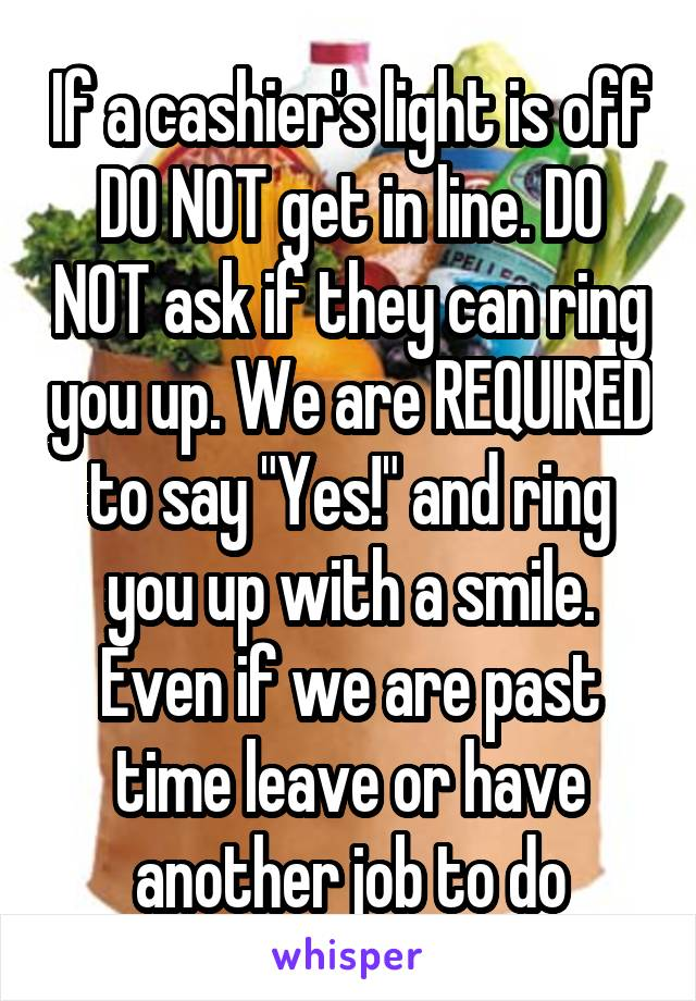 "If a cashier's light is off DO NOT get in line. DO NOT ask if they can ring you up. We are REQUIRED to say ""Yes!"" and ring you up with a smile. Even if we are past time leave or have another job to do"