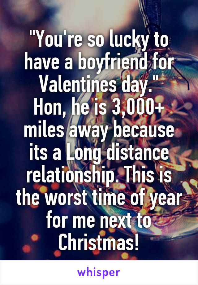 """You're so lucky to have a boyfriend for Valentines day."" Hon, he is 3,000+ miles away because its a Long distance relationship. This is the worst time of year for me next to Christmas!"