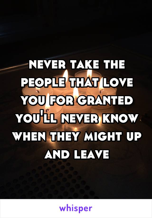 never take the people that love you for granted you'll never know when they might up and leave