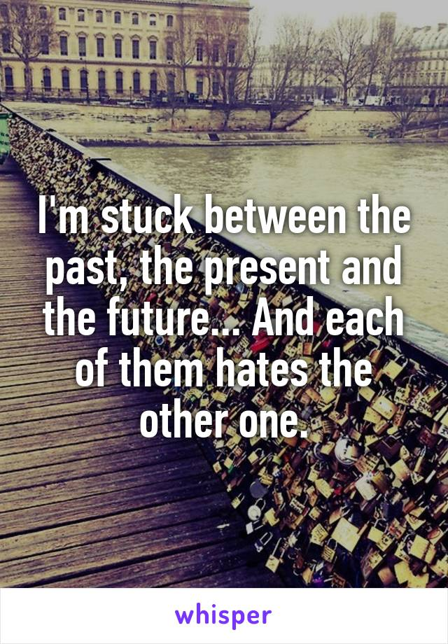 I'm stuck between the past, the present and the future... And each of them hates the other one.