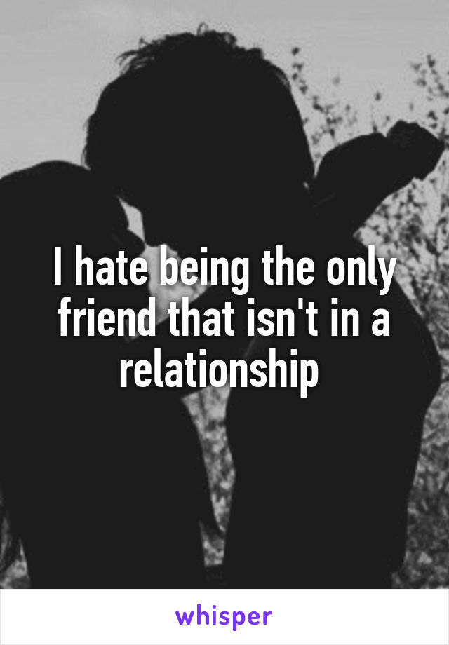 I hate being the only friend that isn't in a relationship