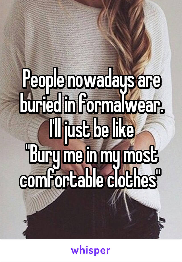 "People nowadays are buried in formalwear. I'll just be like ""Bury me in my most comfortable clothes"""