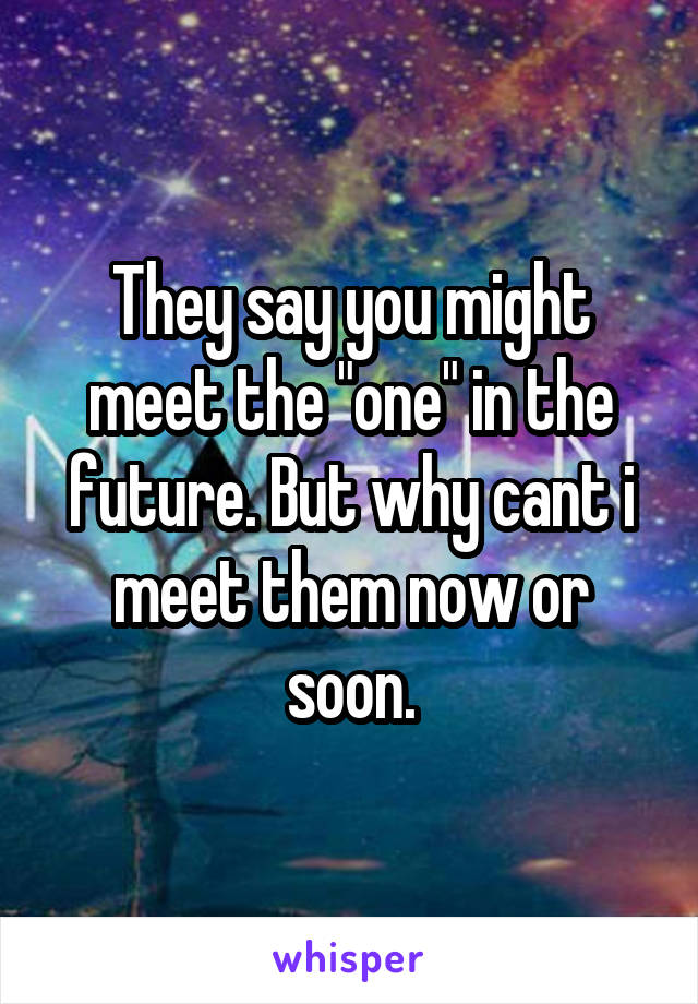 "They say you might meet the ""one"" in the future. But why cant i meet them now or soon."