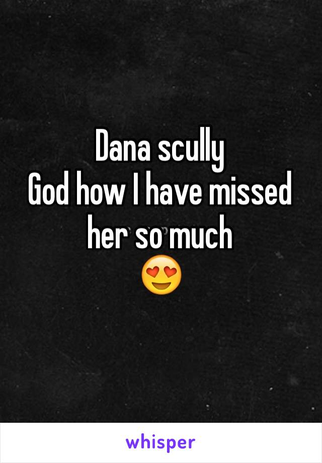 Dana scully  God how I have missed her so much 😍