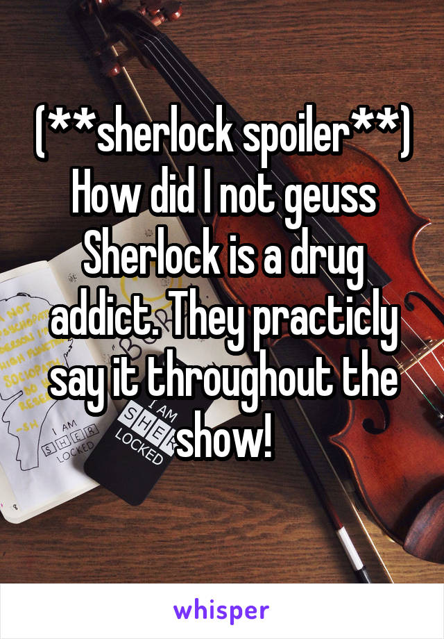 (**sherlock spoiler**) How did I not geuss Sherlock is a drug addict. They practicly say it throughout the show!
