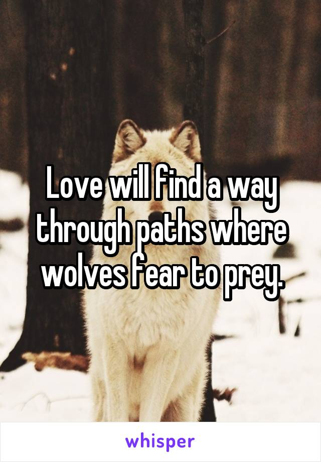 Love will find a way through paths where wolves fear to prey.