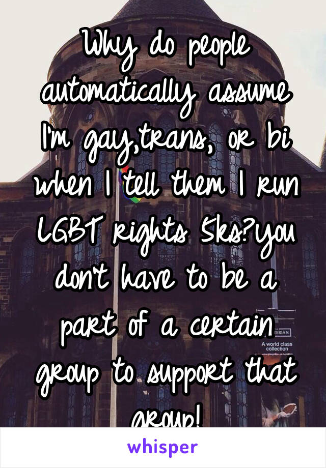 Why do people automatically assume I'm gay,trans, or bi when I tell them I run LGBT rights 5ks?you don't have to be a part of a certain group to support that group!