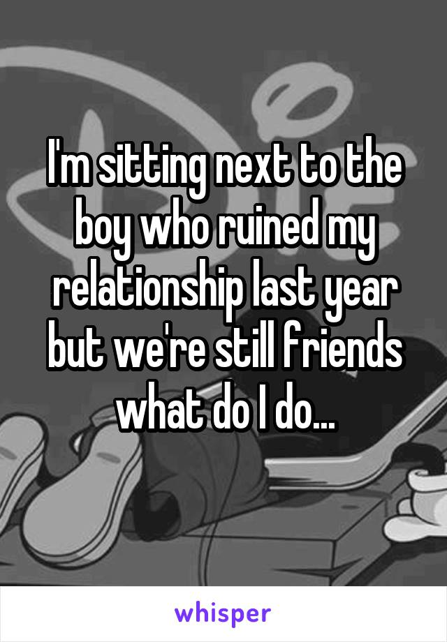 I'm sitting next to the boy who ruined my relationship last year but we're still friends what do I do...