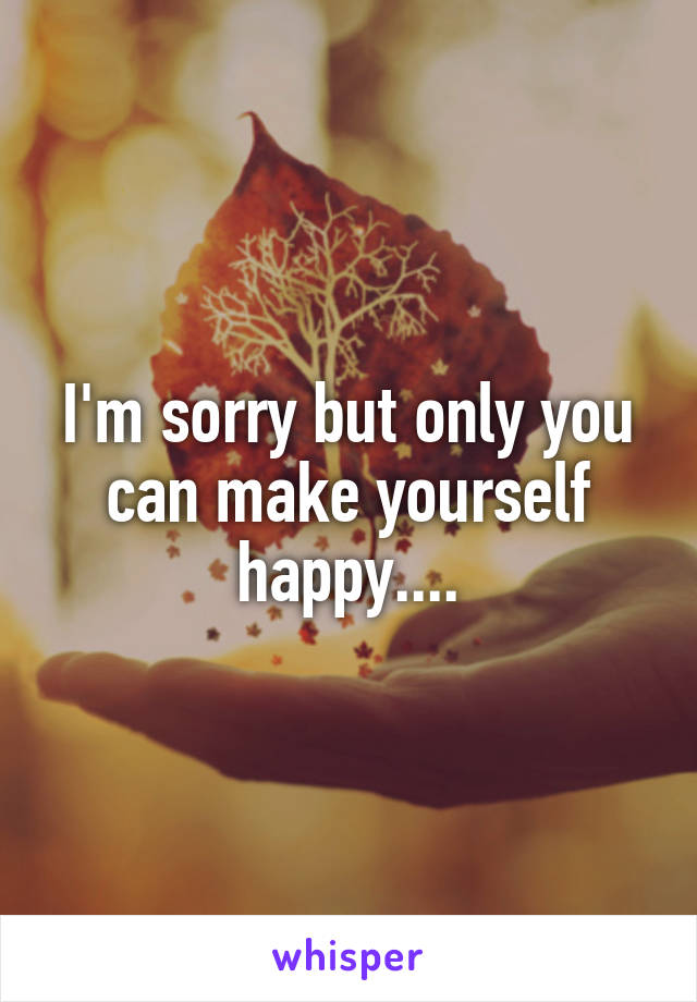 I'm sorry but only you can make yourself happy....