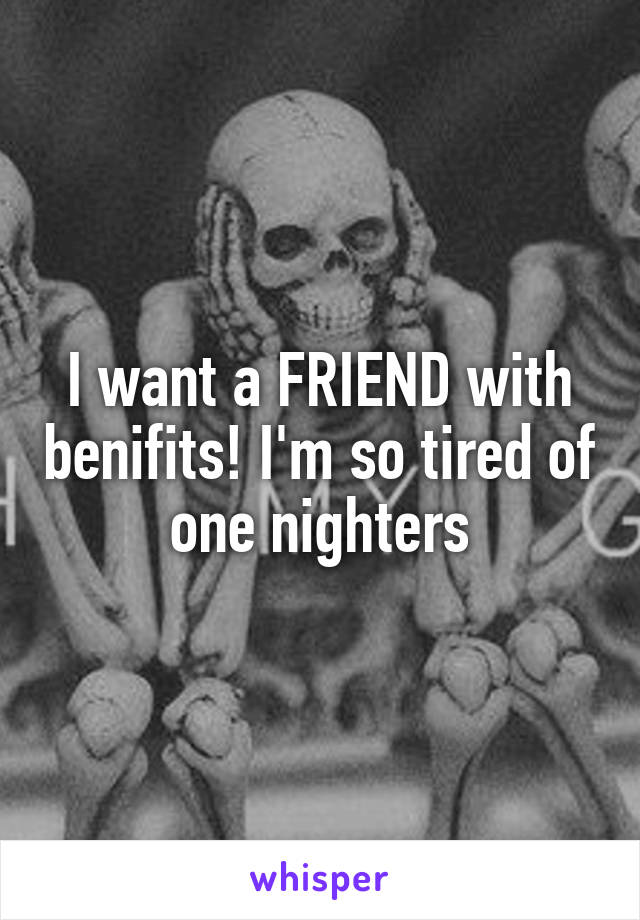 I want a FRIEND with benifits! I'm so tired of one nighters