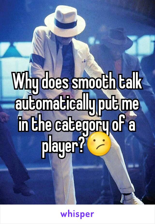 Why does smooth talk automatically put me in the category of a player?😕